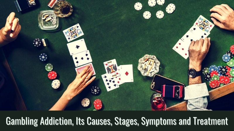 Gambling Addiction, Its Causes, Stages, Symptoms and Treatment